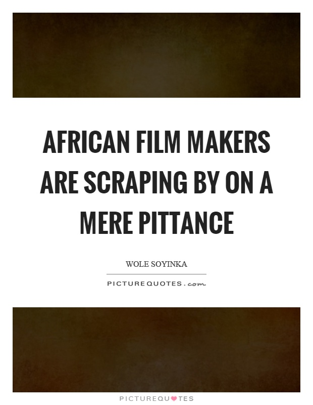 African film makers are scraping by on a mere pittance Picture Quote #1