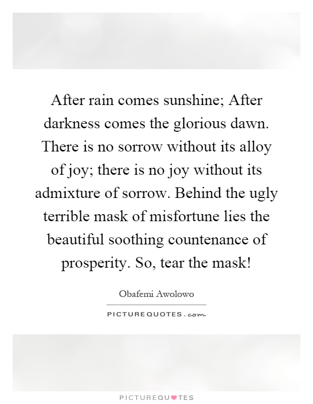After rain comes sunshine; After darkness comes the glorious dawn. There is no sorrow without its alloy of joy; there is no joy without its admixture of sorrow. Behind the ugly terrible mask of misfortune lies the beautiful soothing countenance of prosperity. So, tear the mask! Picture Quote #1