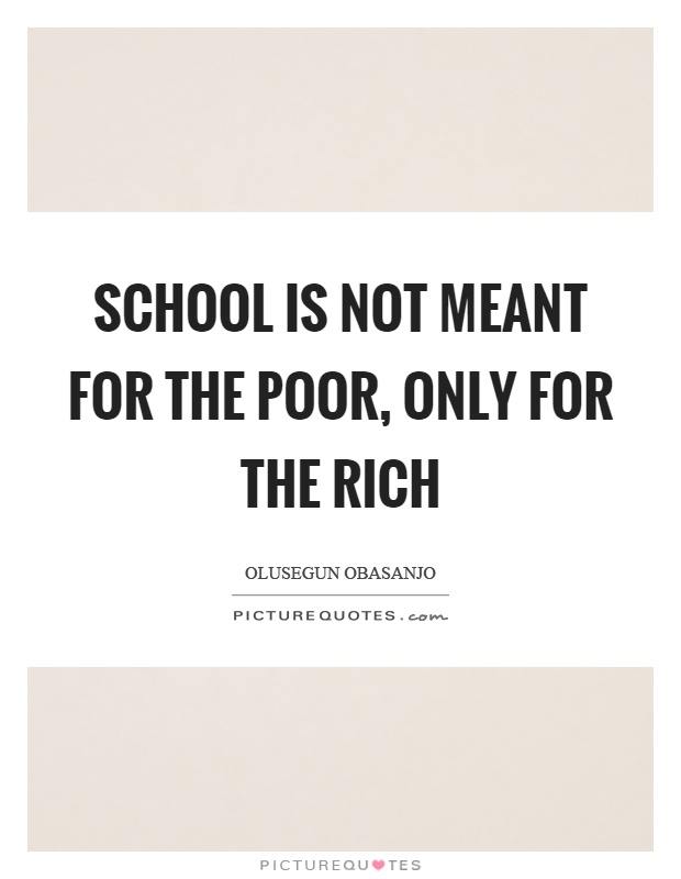 School is not meant for the poor, only for the rich Picture Quote #1