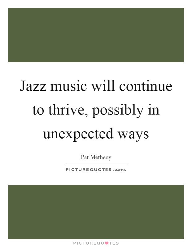 Jazz music will continue to thrive, possibly in unexpected ways Picture Quote #1