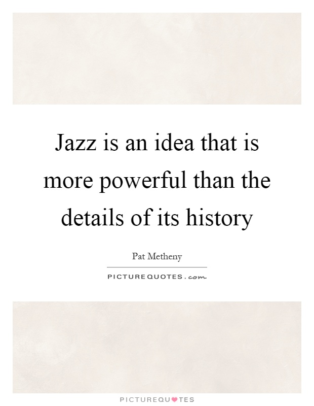 Jazz is an idea that is more powerful than the details of its history Picture Quote #1
