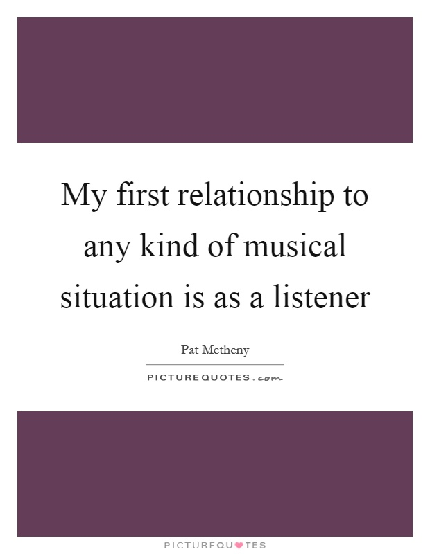 My first relationship to any kind of musical situation is as a listener Picture Quote #1