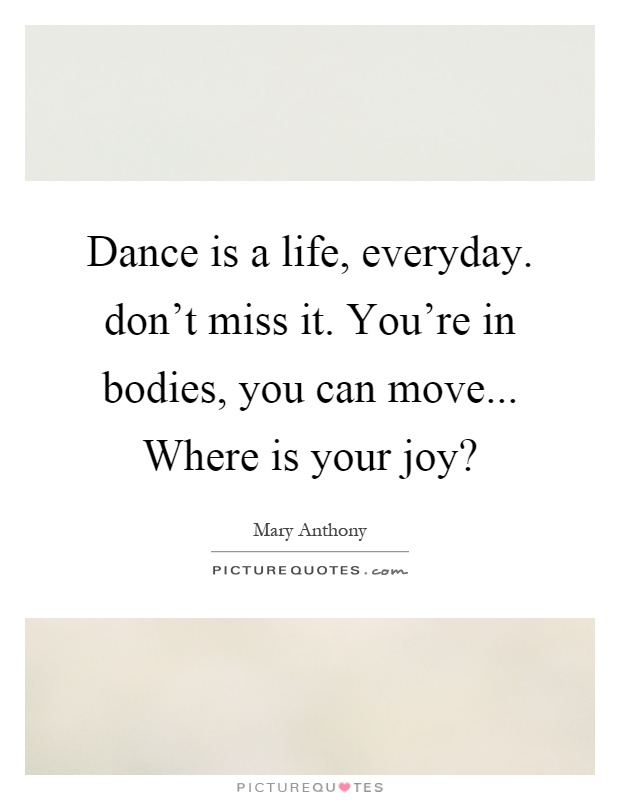 Dance is a life, everyday. don't miss it. You're in bodies, you can move... Where is your joy? Picture Quote #1