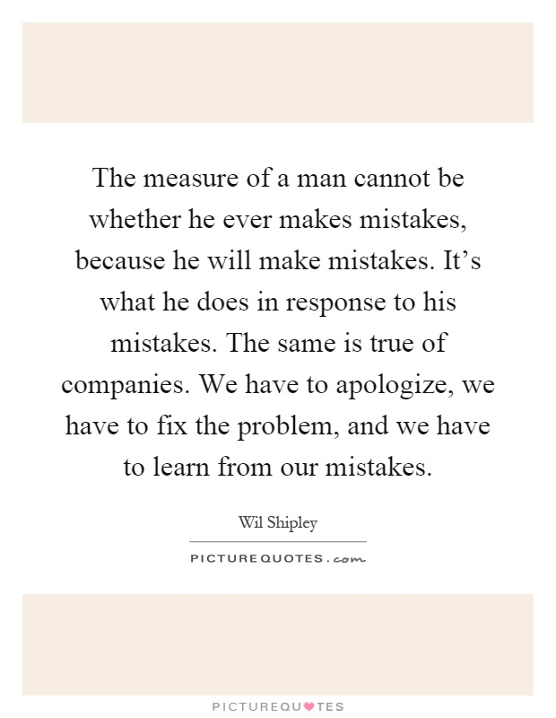 The measure of a man cannot be whether he ever makes mistakes, because he will make mistakes. It's what he does in response to his mistakes. The same is true of companies. We have to apologize, we have to fix the problem, and we have to learn from our mistakes Picture Quote #1