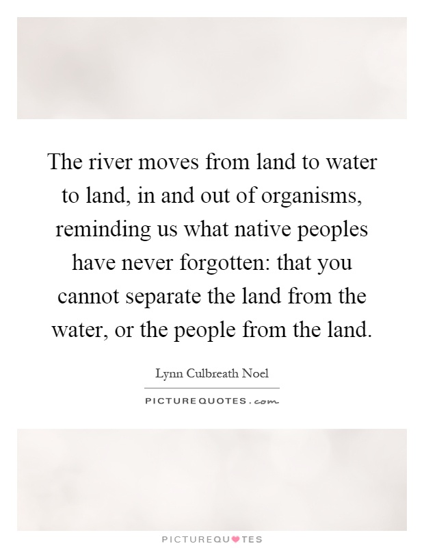 The river moves from land to water to land, in and out of organisms, reminding us what native peoples have never forgotten: that you cannot separate the land from the water, or the people from the land Picture Quote #1