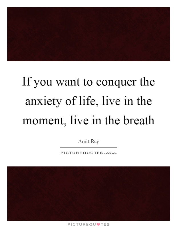 If you want to conquer the anxiety of life, live in the moment, live in the breath Picture Quote #1