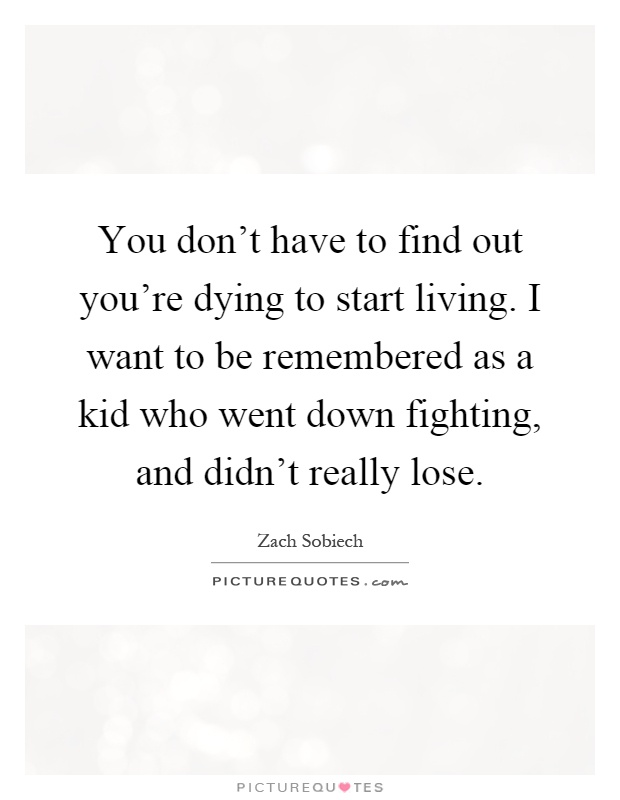 You don't have to find out you're dying to start living. I want to be remembered as a kid who went down fighting, and didn't really lose Picture Quote #1