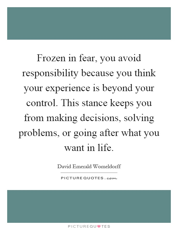 Frozen in fear, you avoid responsibility because you think your experience is beyond your control. This stance keeps you from making decisions, solving problems, or going after what you want in life Picture Quote #1