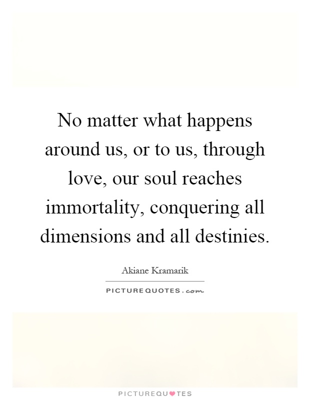 No matter what happens around us, or to us, through love, our soul reaches immortality, conquering all dimensions and all destinies Picture Quote #1