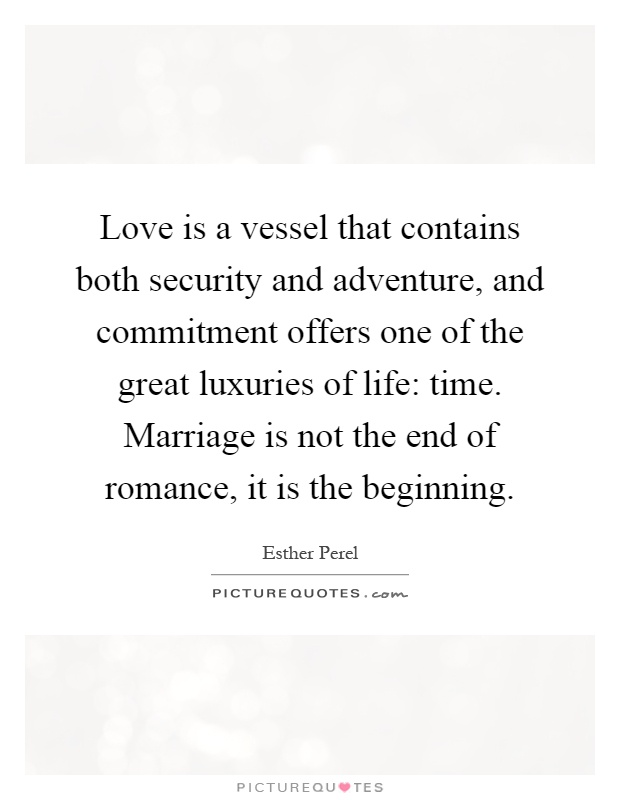 Love is a vessel that contains both security and adventure, and commitment offers one of the great luxuries of life: time. Marriage is not the end of romance, it is the beginning Picture Quote #1