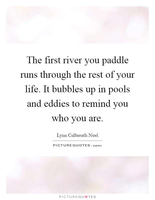 The first river you paddle runs through the rest of your life. It bubbles up in pools and eddies to remind you who you are Picture Quote #1
