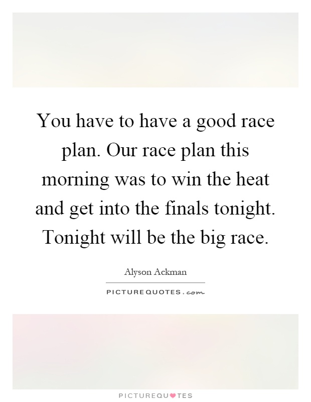 You have to have a good race plan. Our race plan this morning was to win the heat and get into the finals tonight. Tonight will be the big race Picture Quote #1