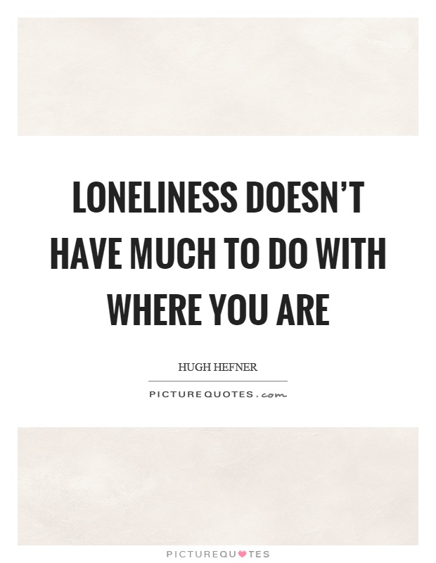 Loneliness doesn't have much to do with where you are Picture Quote #1