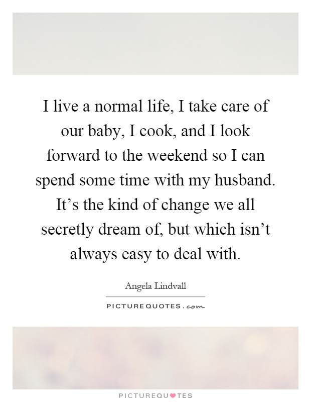 I live a normal life, I take care of our baby, I cook, and I look forward to the weekend so I can spend some time with my husband. It's the kind of change we all secretly dream of, but which isn't always easy to deal with Picture Quote #1