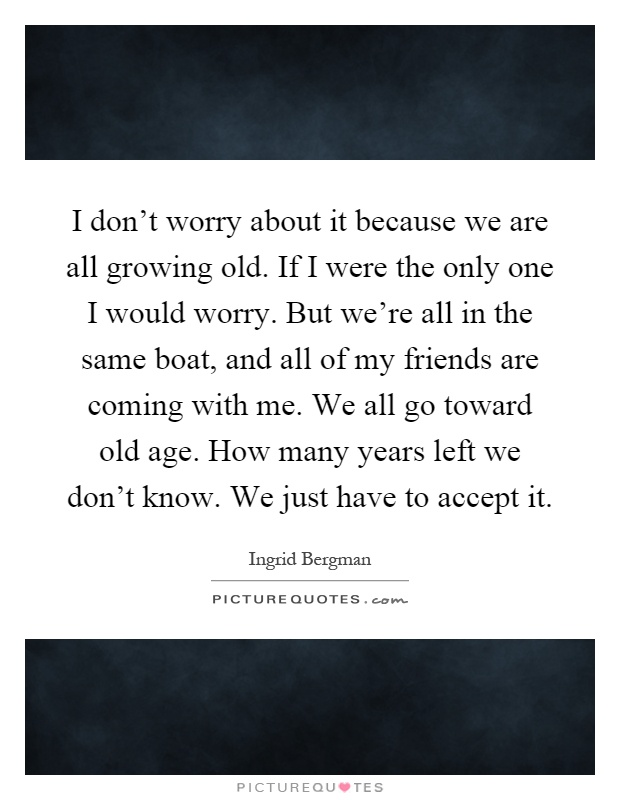I don't worry about it because we are all growing old. If I were the only one I would worry. But we're all in the same boat, and all of my friends are coming with me. We all go toward old age. How many years left we don't know. We just have to accept it Picture Quote #1