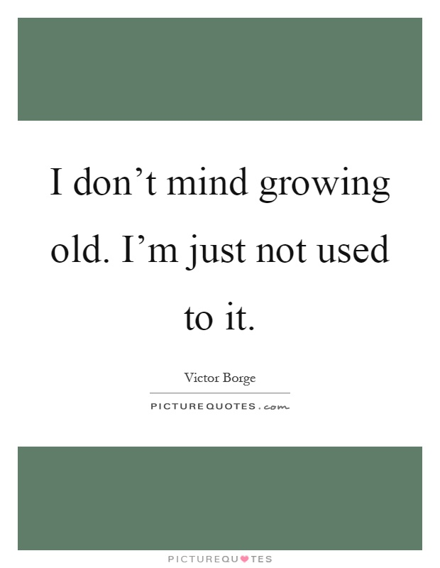 I don't mind growing old. I'm just not used to it Picture Quote #1