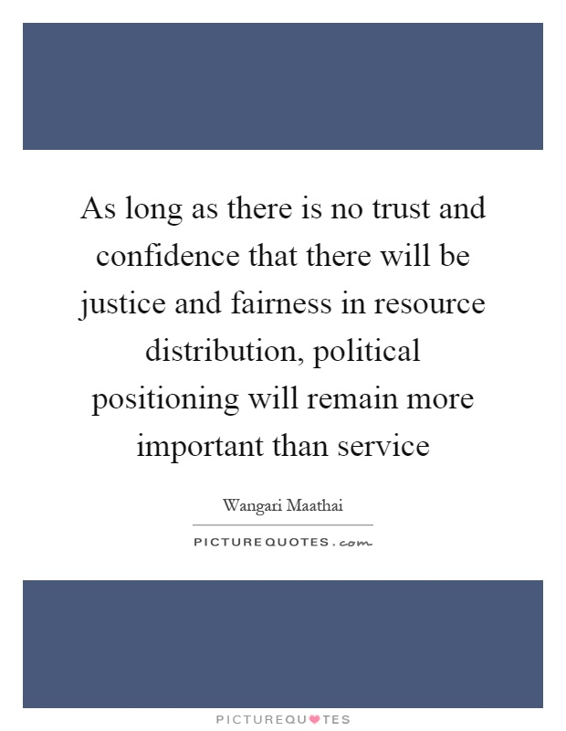 As long as there is no trust and confidence that there will be justice and fairness in resource distribution, political positioning will remain more important than service Picture Quote #1
