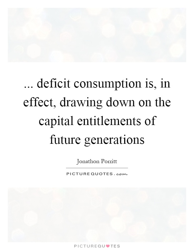 ... deficit consumption is, in effect, drawing down on the capital entitlements of future generations Picture Quote #1
