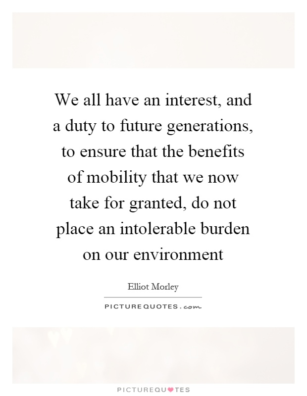 We all have an interest, and a duty to future generations, to ensure that the benefits of mobility that we now take for granted, do not place an intolerable burden on our environment Picture Quote #1