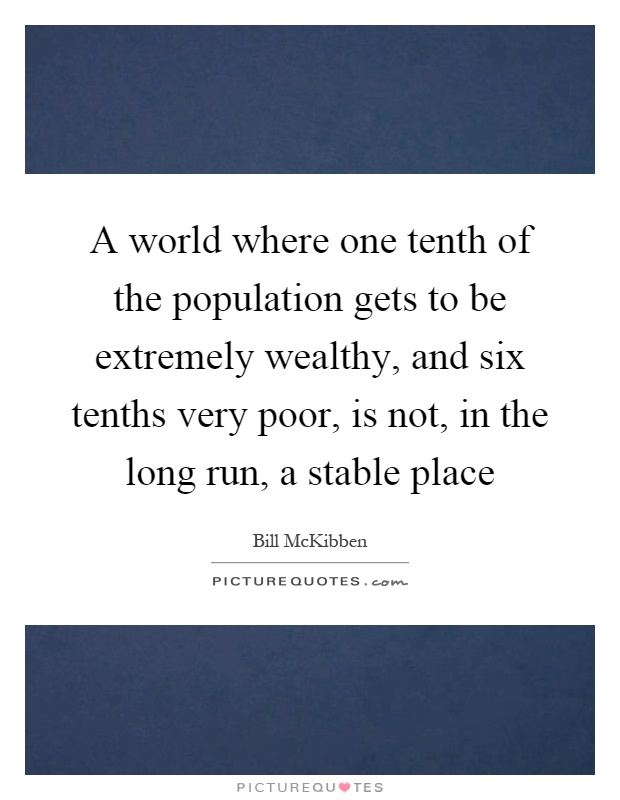 A world where one tenth of the population gets to be extremely wealthy, and six tenths very poor, is not, in the long run, a stable place Picture Quote #1