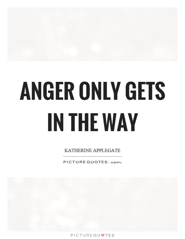 Anger only gets in the way Picture Quote #1