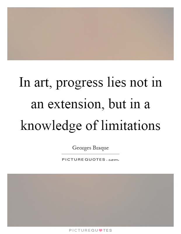 In art, progress lies not in an extension, but in a knowledge of limitations Picture Quote #1
