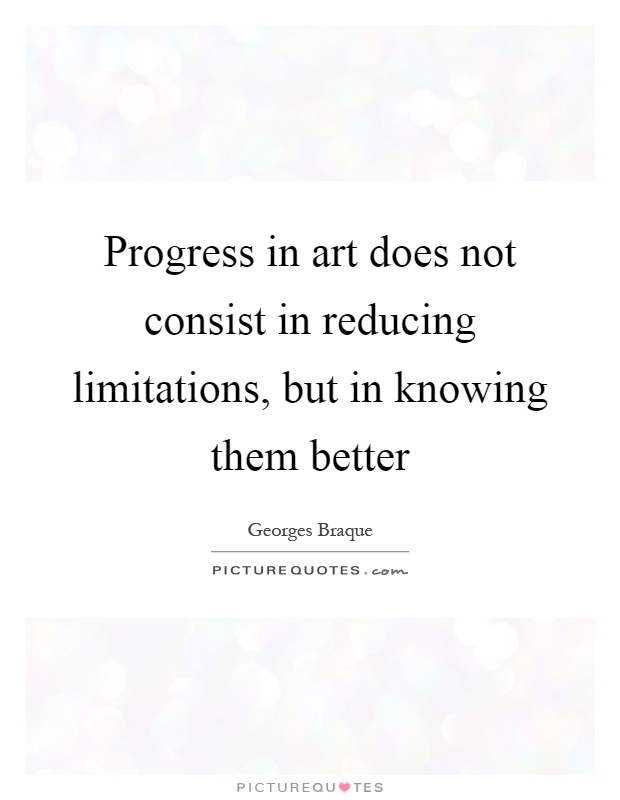 Progress in art does not consist in reducing limitations, but in knowing them better Picture Quote #1