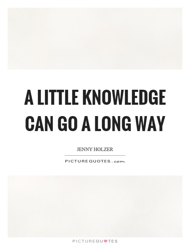 A little knowledge can go a long way Picture Quote #1