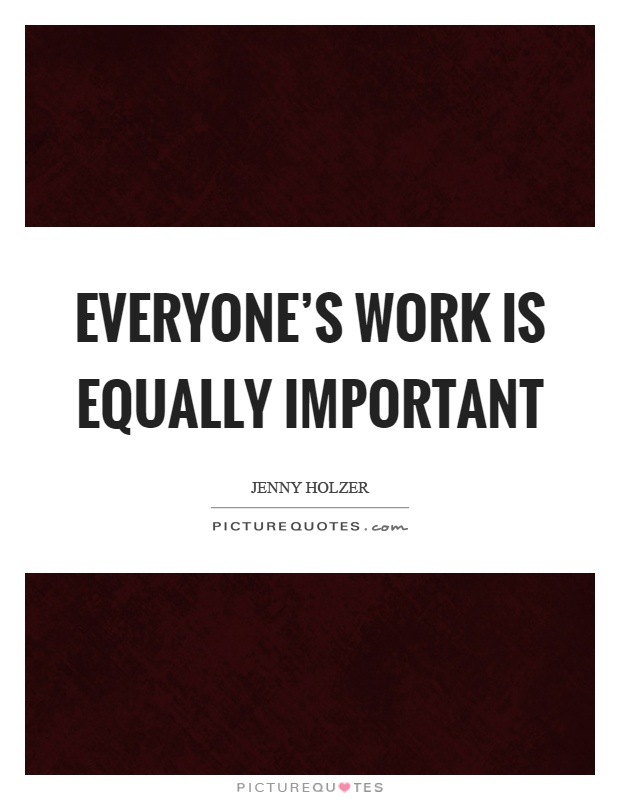 Everyone's work is equally important Picture Quote #1