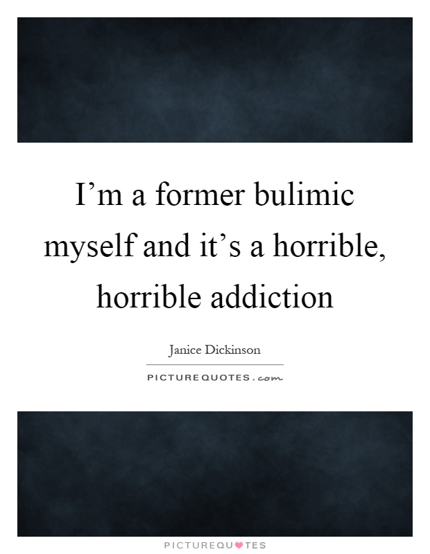 I'm a former bulimic myself and it's a horrible, horrible addiction Picture Quote #1