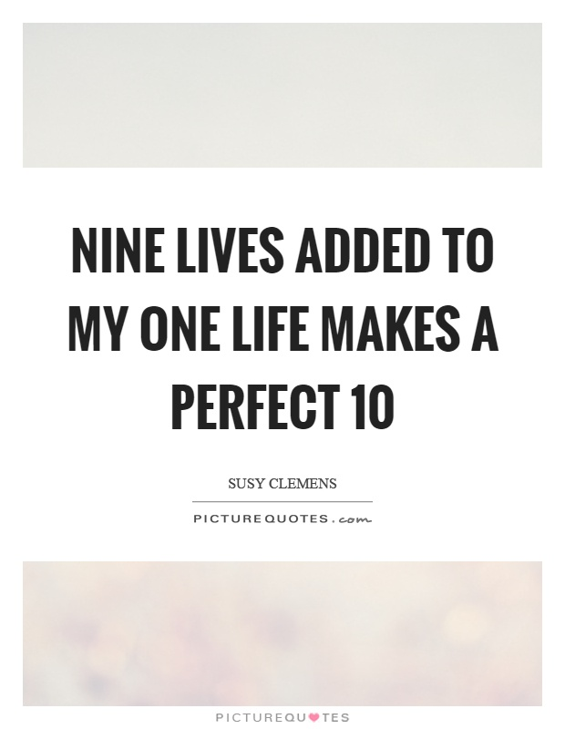 Nine lives added to my one life makes a perfect 10 Picture Quote #1