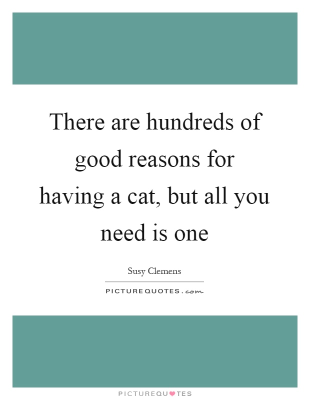 There are hundreds of good reasons for having a cat, but all you need is one Picture Quote #1