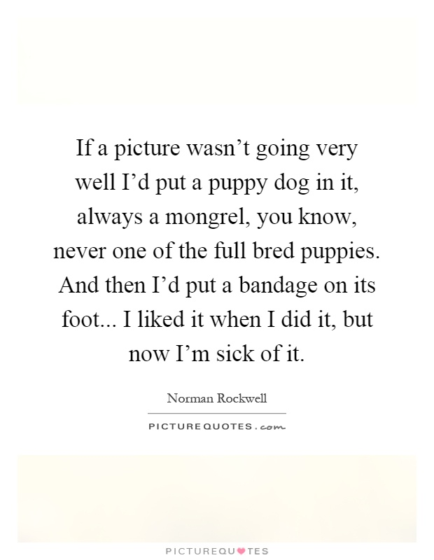 If a picture wasn't going very well I'd put a puppy dog in it, always a mongrel, you know, never one of the full bred puppies. And then I'd put a bandage on its foot... I liked it when I did it, but now I'm sick of it Picture Quote #1