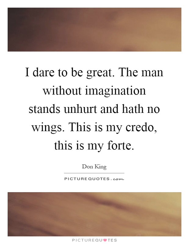 I dare to be great. The man without imagination stands unhurt and hath no wings. This is my credo, this is my forte Picture Quote #1