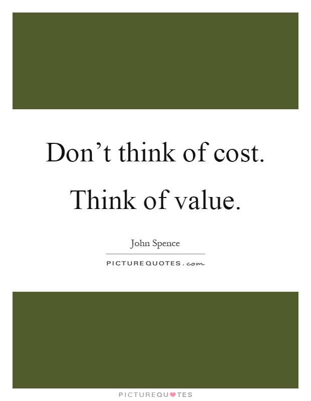Don't think of cost. Think of value Picture Quote #1