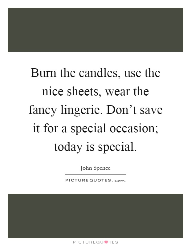 Burn the candles, use the nice sheets, wear the fancy lingerie. Don't save it for a special occasion; today is special Picture Quote #1