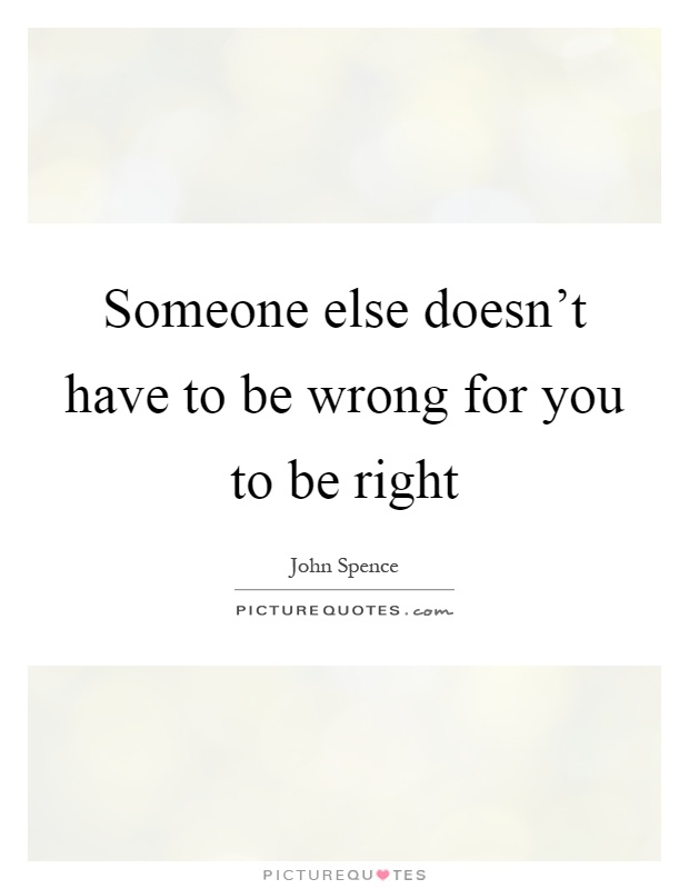 Someone else doesn't have to be wrong for you to be right Picture Quote #1