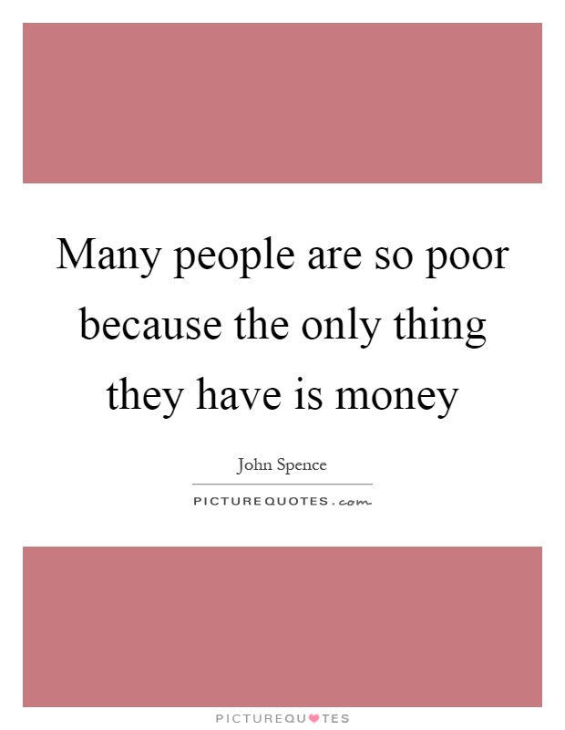 Many people are so poor because the only thing they have is money Picture Quote #1