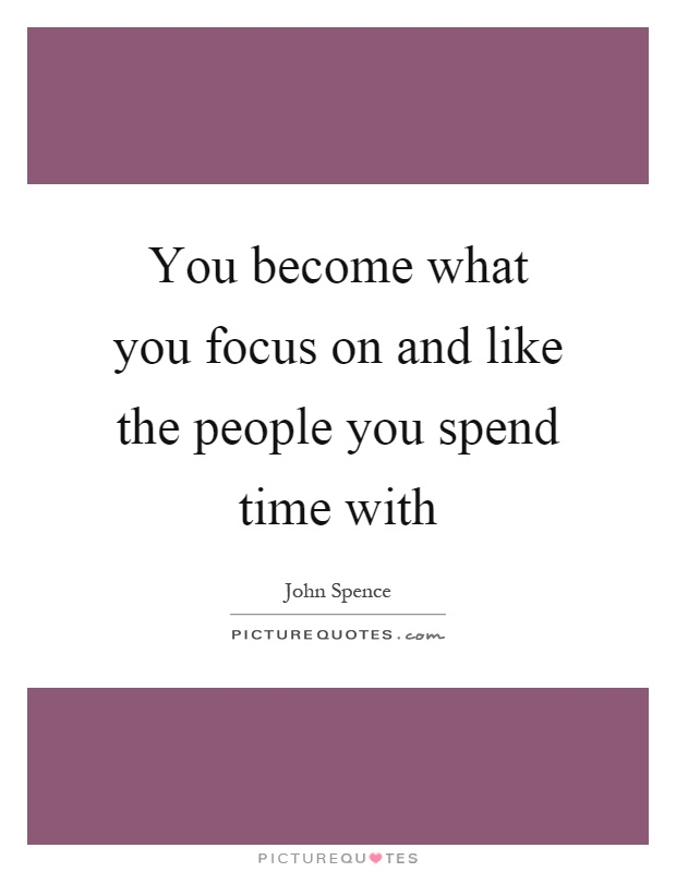 You become what you focus on and like the people you spend time with Picture Quote #1