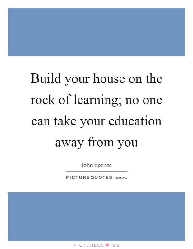 Build your house on the rock of learning; no one can take your education away from you Picture Quote #1