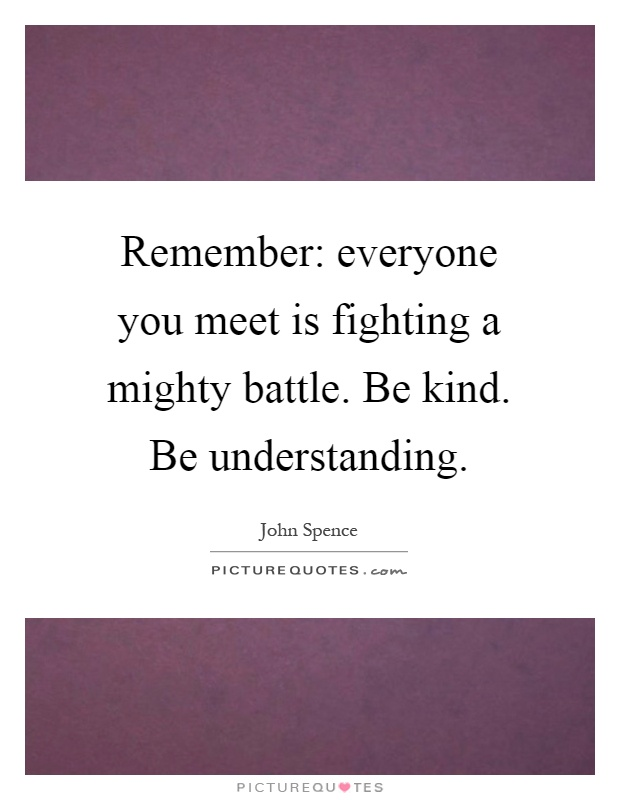 Remember: everyone you meet is fighting a mighty battle. Be kind. Be understanding Picture Quote #1