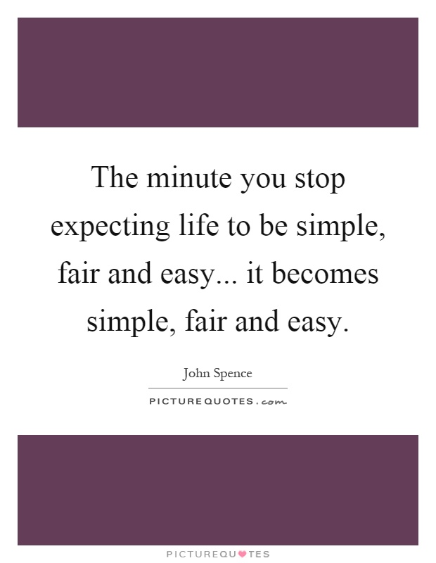 The minute you stop expecting life to be simple, fair and easy... it becomes simple, fair and easy Picture Quote #1