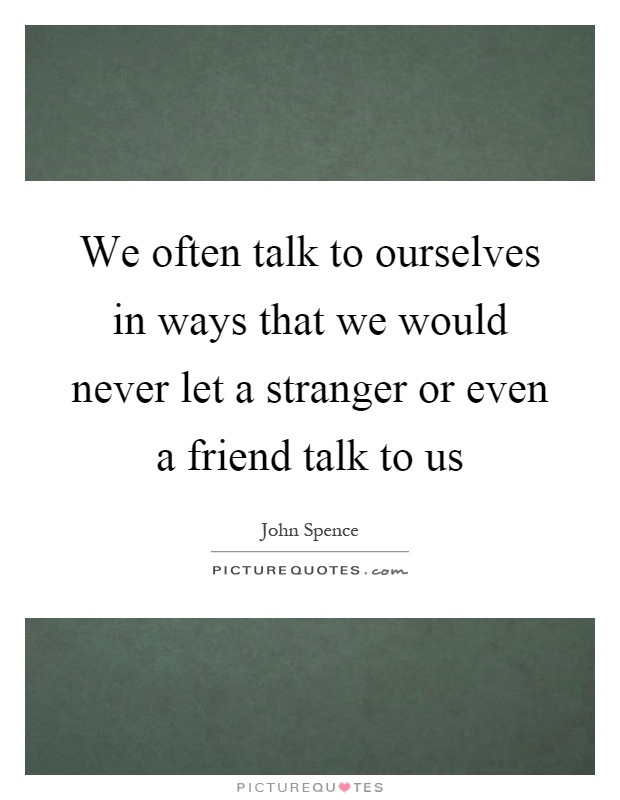 We often talk to ourselves in ways that we would never let a stranger or even a friend talk to us Picture Quote #1
