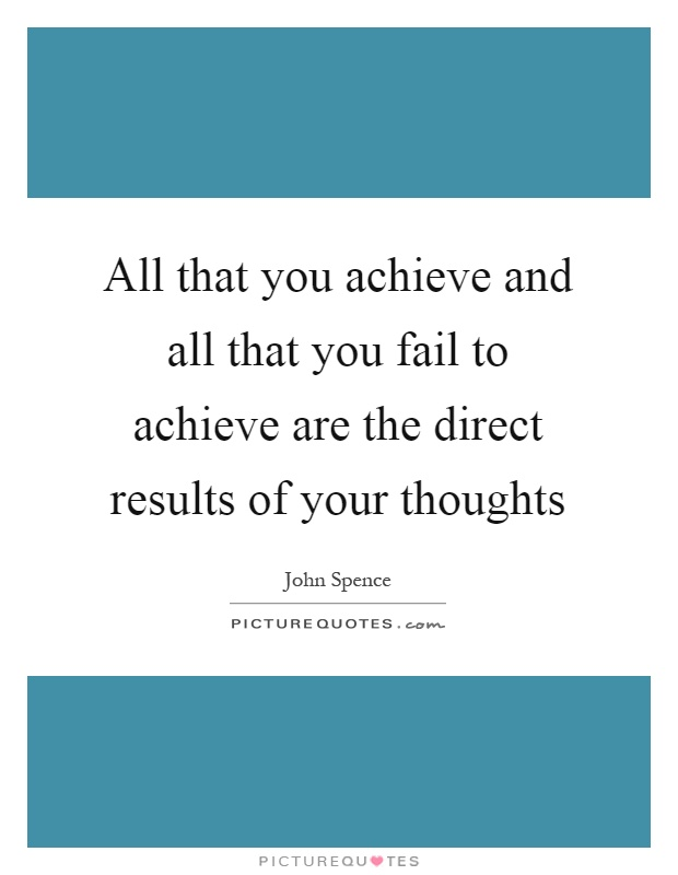 All that you achieve and all that you fail to achieve are the direct results of your thoughts Picture Quote #1