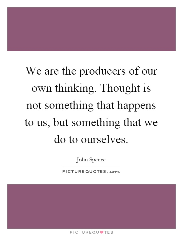 We are the producers of our own thinking. Thought is not something that happens to us, but something that we do to ourselves Picture Quote #1