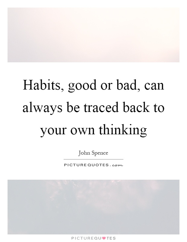 Habits, good or bad, can always be traced back to your own thinking Picture Quote #1