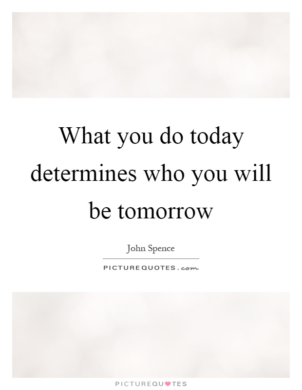 What you do today determines who you will be tomorrow Picture Quote #1