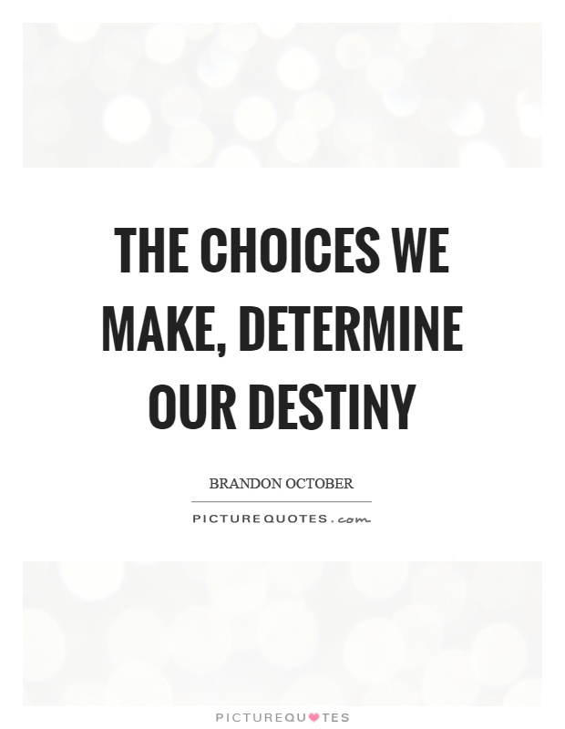 The choices we make, determine our destiny Picture Quote #1