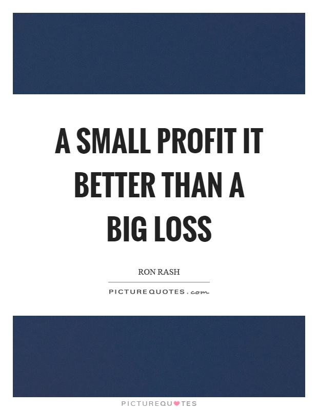 A small profit it better than a big loss Picture Quote #1