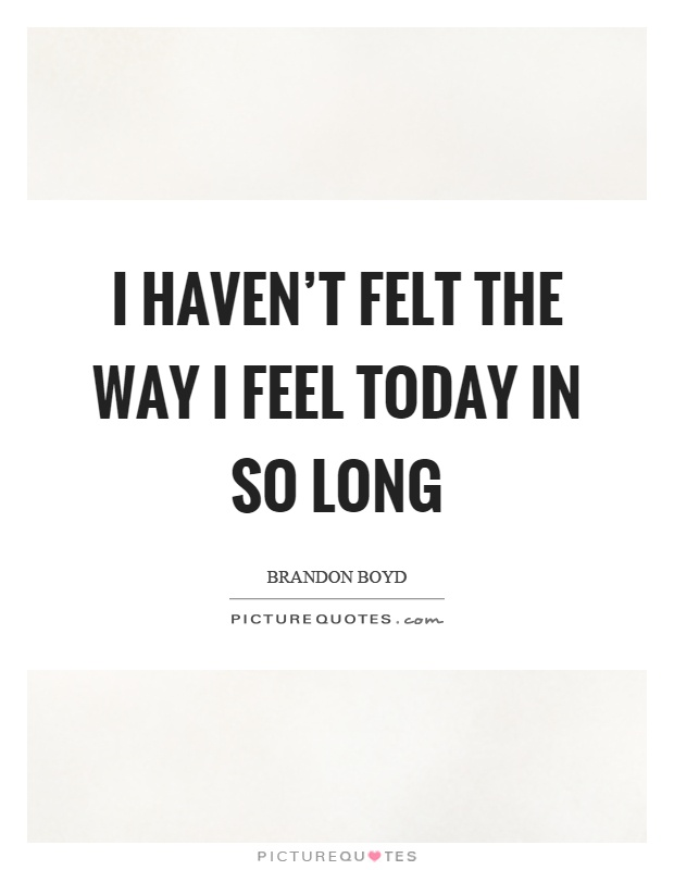 I haven't felt the way I feel today in so long Picture Quote #1